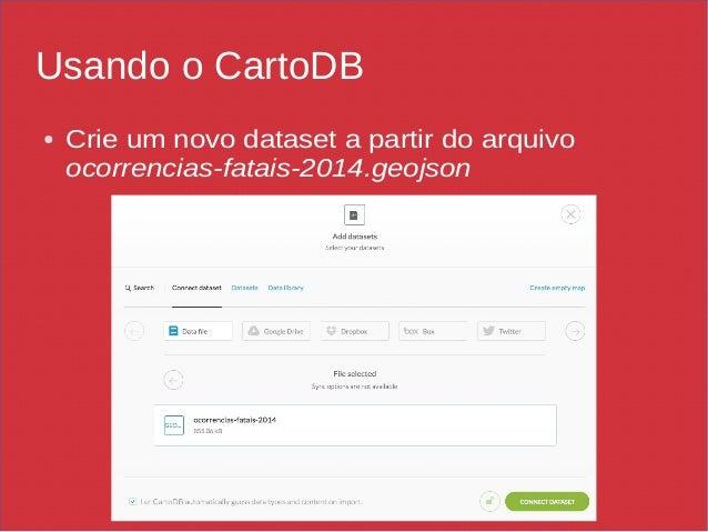 Usando o CartoDB ● Crie um novo dataset a partir do arquivo ocorrencias-fatais-2014.geojson