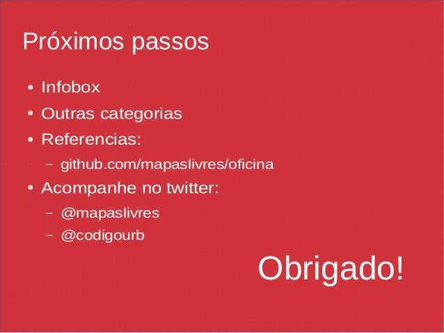 Próximos passos ● Infobox ● Outras categorias ● Referencias: – github.com/mapaslivres/oficina ● Acompanhe no twitter: – @m...