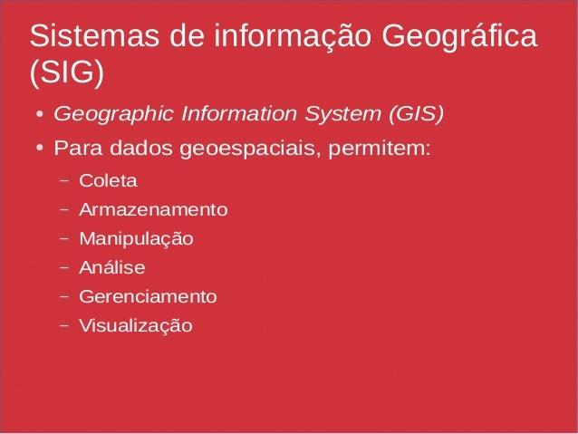 Sistemas de informação Geográfica (SIG) ● Geographic Information System (GIS) ● Para dados geoespaciais, permitem: – Colet...
