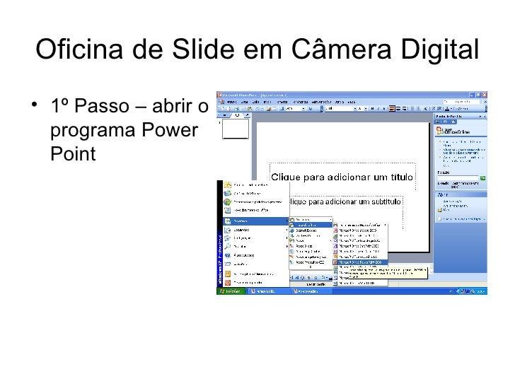 Oficina de Slide em Câmera Digital <ul><li>1º Passo – abrir o programa Power Point </li></ul>