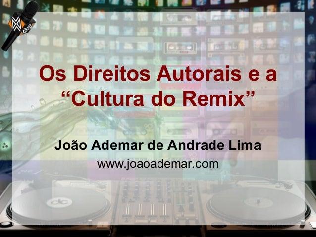 """Os Direitos Autorais e a """"Cultura do Remix"""" João Ademar de Andrade Lima www.joaoademar.com"""