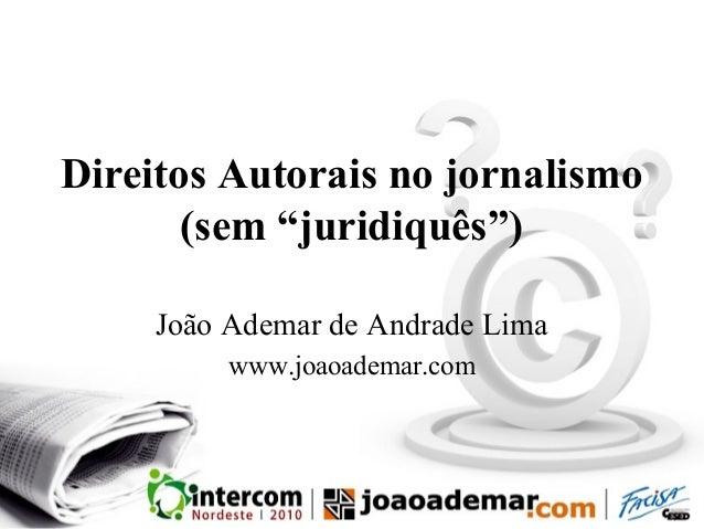 """Direitos Autorais no jornalismo (sem """"juridiquês"""") João Ademar de Andrade Lima www.joaoademar.com"""