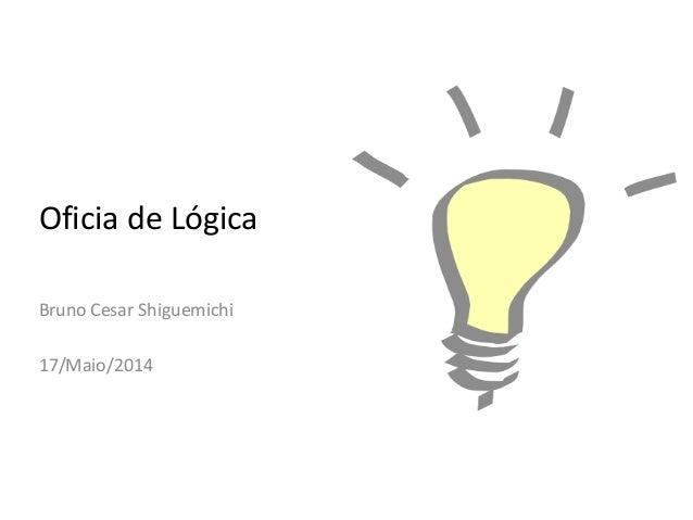 Oficia de Lógica Bruno Cesar Shiguemichi 17/Maio/2014