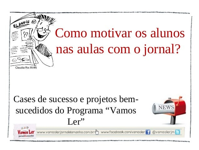 Como motivar os alunos                  nas aulas com o jornal?Claudia Re /WANCases de sucesso e projetos bem-sucedidos do...