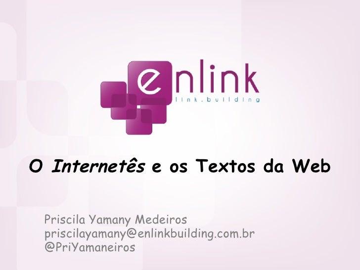 O  Internetês  e os Textos da Web Priscila Yamany Medeiros [email_address] @PriYamaneiros