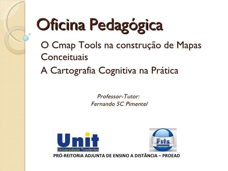 Oficina Pedagógica O Cmap Tools na construção de Mapas Conceituais A Cartografia Cognitiva na Prática PRÓ-REITORIA ADJUNTA...