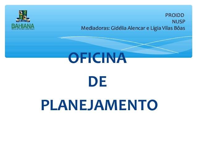 PROIDD NUSP Mediadoras: Gidélia Alencar e Lígia Vilas Bôas  OFICINA DE PLANEJAMENTO