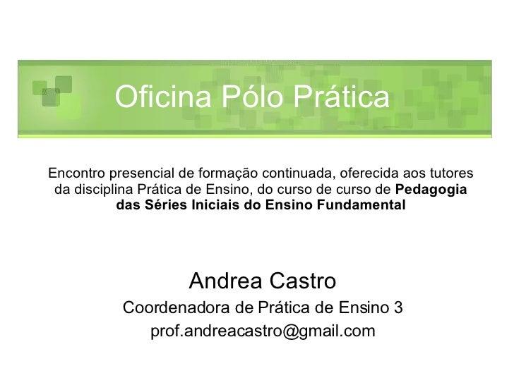 Andrea Castro Coordenadora de Prática de Ensino 3 [email_address] Oficina Pólo Prática  Encontro presencial de formação co...