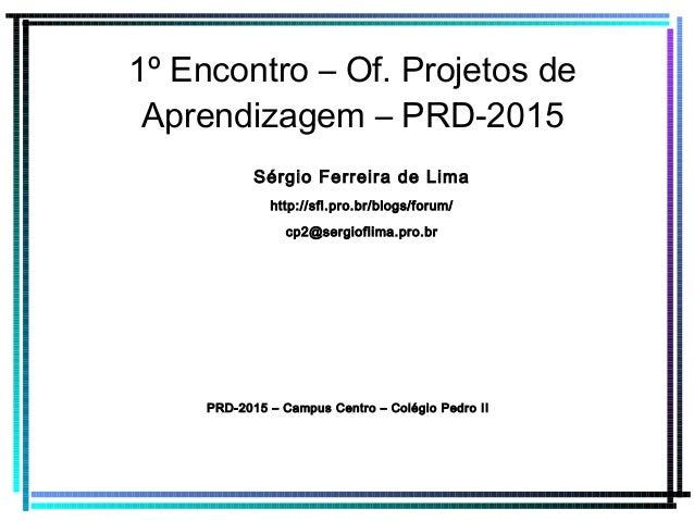 1º Encontro – Of. Projetos de Aprendizagem – PRD-2015 Sérgio Ferreira de Lima http://sfl.pro.br/blogs/forum/ cp2@sergiofli...