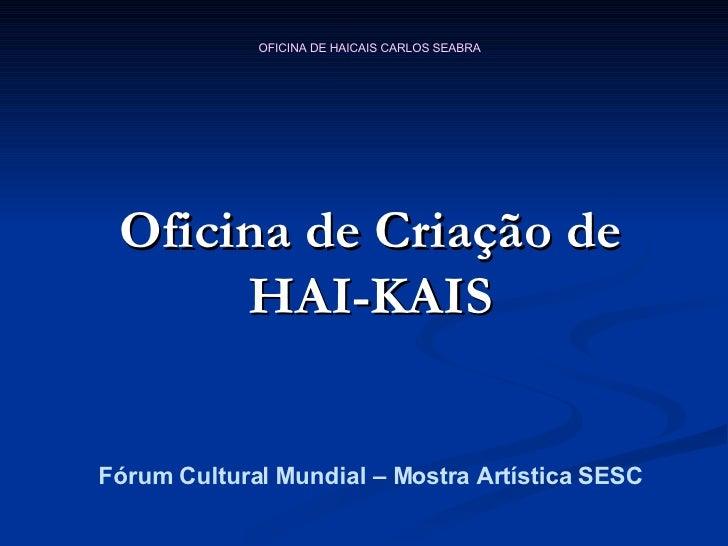 Oficina de Criação de HAI-KAIS <ul><li>Fórum Cultural Mundial – Mostra Artística SESC </li></ul>
