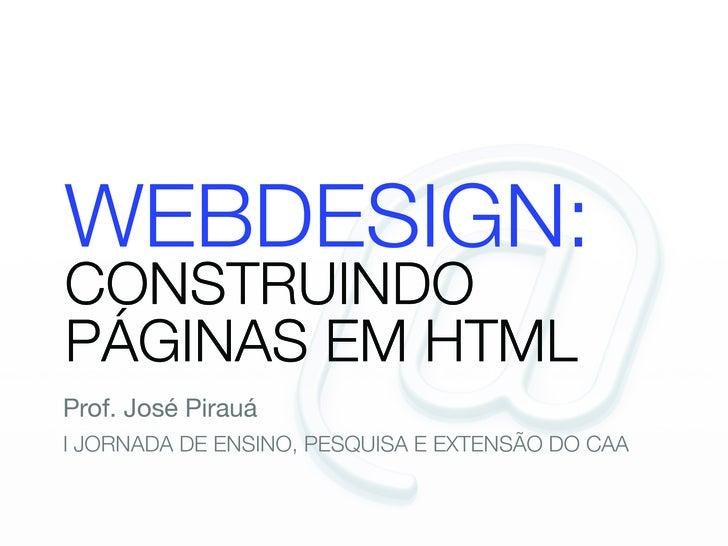 WEBDESIGN: CONSTRUINDO PÁGINAS EM HTML Prof. José Pirauá I JORNADA DE ENSINO, PESQUISA E EXTENSÃO DO CAA