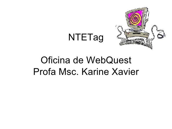 NTETag Oficina de WebQuest Profa Msc. Karine Xavier