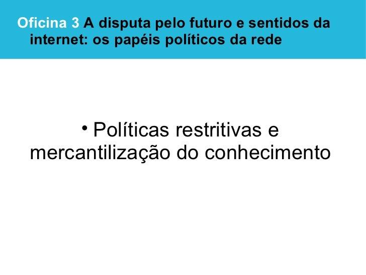 <ul><li>Oficina 3  A disputa pelo futuro e sentidos da internet: os papéis políticos da rede </li></ul><ul><li>Políticas r...