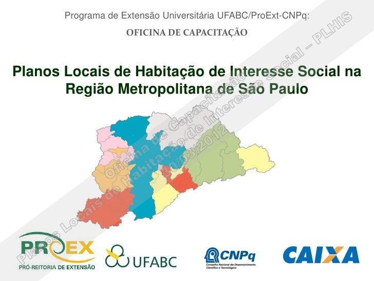 Programa de Extensão Universitária UFABC/ProExt-CNPq:                    OFICINA DE CAPACITAÇÃOPlanos Locais de Habitação ...