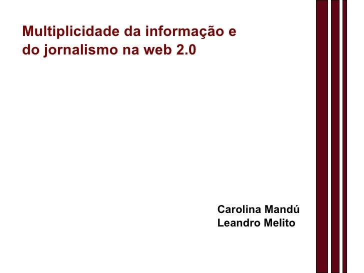 Multiplicidade da informação e do jornalismo na web 2.0 Carolina Mandú Leandro Melito