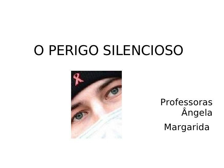 O PERIGO SILENCIOSO <ul><li>Professoras Ângela </li></ul><ul><li>Margarida  </li></ul>