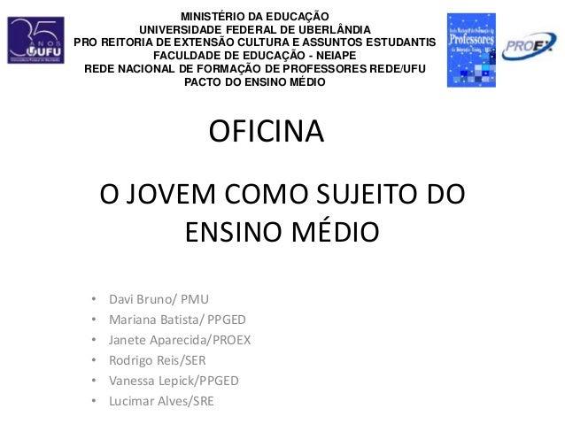 O JOVEM COMO SUJEITO DO ENSINO MÉDIO • Davi Bruno/ PMU • Mariana Batista/ PPGED • Janete Aparecida/PROEX • Rodrigo Reis/SE...