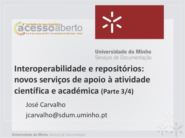 Interoperabilidade e repositórios: novos serviços de apoio à atividade científica e académica (Parte 3/4) José Carvalho jc...