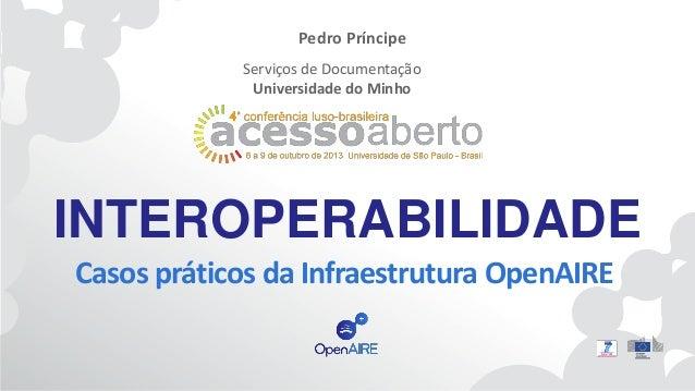 Pedro Príncipe Serviços de Documentação Universidade do Minho  INTEROPERABILIDADE Casos práticos da Infraestrutura OpenAIR...