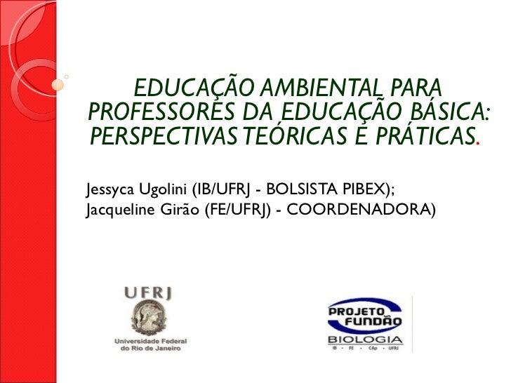 EDUCAÇÃO AMBIENTAL PARA PROFESSORES DA EDUCAÇÃO BÁSICA: PERSPECTIVAS TEÓRICAS E PRÁTICAS .  Jessyca Ugolini (IB/UFRJ - B...