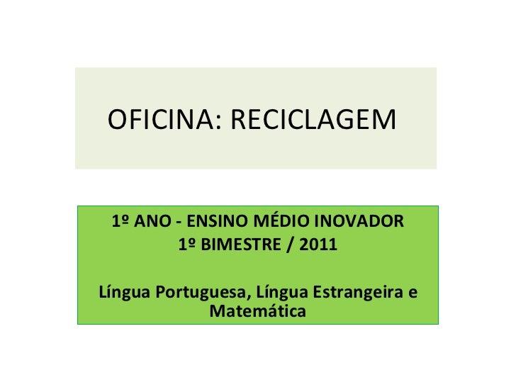 OFICINA: RECICLAGEM  1º ANO - ENSINO MÉDIO INOVADOR 1º BIMESTRE / 2011 Língua Portuguesa, Língua Estrangeira e Matemática