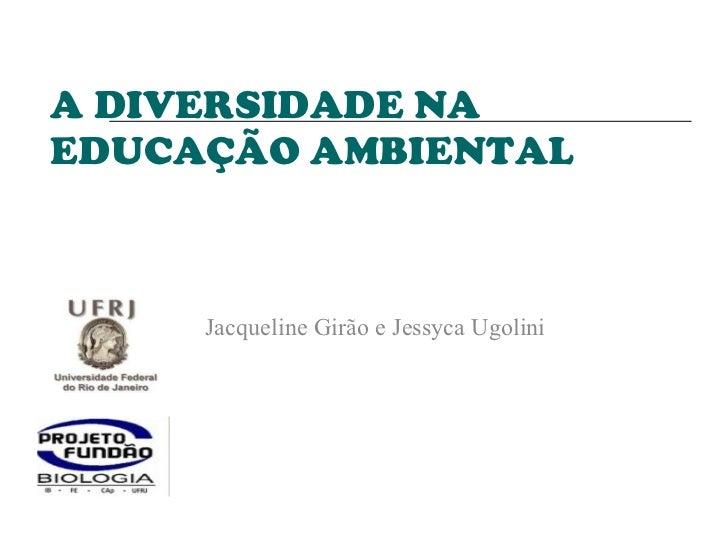 A DIVERSIDADE NA EDUCAÇÃO AMBIENTAL Jacqueline Girão e Jessyca Ugolini