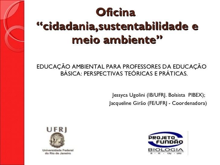 """Oficina  """"cidadania,sustentabilidade e meio ambiente""""  <ul><li>EDUCAÇÃO AMBIENTAL PARA PROFESSORES DA EDUCAÇÃO BÁSICA: PE..."""