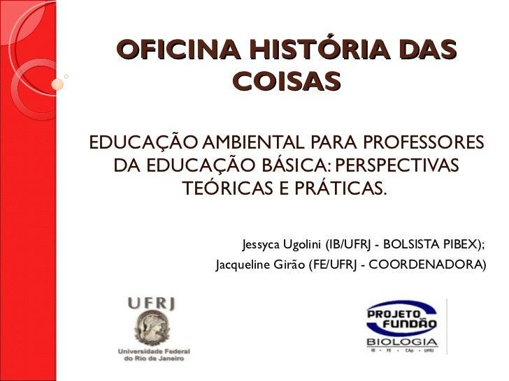 OFICINA HISTÓRIA DAS COISAS EDUCAÇÃO AMBIENTAL PARA PROFESSORES DA EDUCAÇÃO BÁSICA: PERSPECTIVAS TEÓRICAS E PRÁTICAS.  Jes...