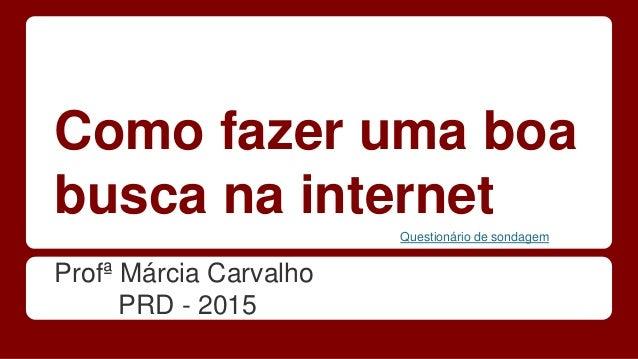 Como fazer uma boa busca na internet Profª Márcia Carvalho PRD - 2015 Questionário de sondagem
