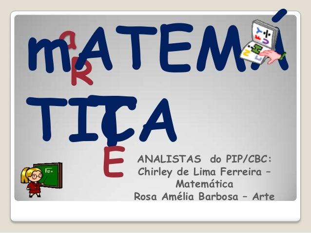 aRTEmATEMÁTICAANALISTAS do PIP/CBC:Chirley de Lima Ferreira –MatemáticaRosa Amélia Barbosa – Arte