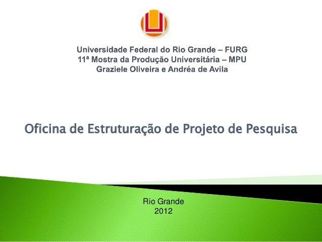 Oficina de Estruturação de Projeto de Pesquisa                   Rio Grande                      2012