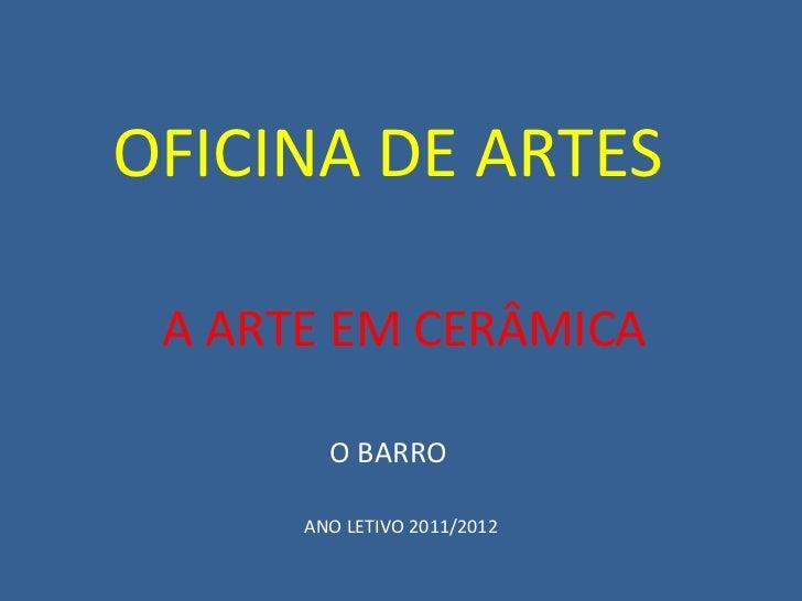 A ARTE EM CERÂMICA O BARRO OFICINA DE ARTES ANO LETIVO 2011/2012