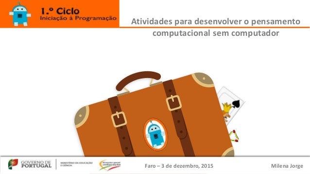 Faro – 3 de dezembro, 2015 Milena Jorge Atividades para desenvolver o pensamento computacional sem computador