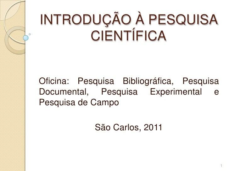 INTRODUÇÃO À PESQUISA CIENTÍFICA<br />Oficina: Pesquisa Bibliográfica, Pesquisa Documental, Pesquisa Experimental e Pesqui...