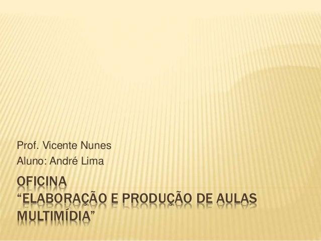 """OFICINA """"ELABORAÇÃO E PRODUÇÃO DE AULAS MULTIMÍDIA"""" Prof. Vicente Nunes Aluno: André Lima"""