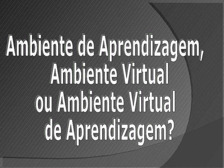 Ambiente de Aprendizagem, Ambiente Virtual  ou Ambiente Virtual de Aprendizagem?