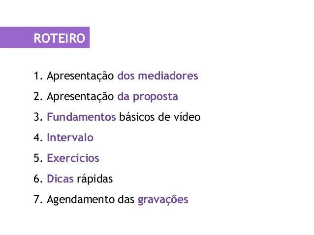 ROTEIRO 1. Apresentação dos mediadores 2. Apresentação da proposta 3. Fundamentos básicos de vídeo 4. Intervalo 5. Exercíc...
