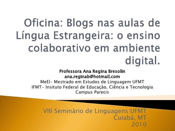 Oficina: Blogs nasaulas de LínguaEstrangeira: o ensinocolaborativoemambiente digital.<br />Professora Ana Regina Bresolin<...