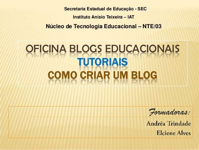 OFICINA BLOGS EDUCACIONAISTUTORIAISCOMO CRIAR UM BLOGFormadoras:Secretaria Estadual de Educação - SECInstituto Anísio Teix...