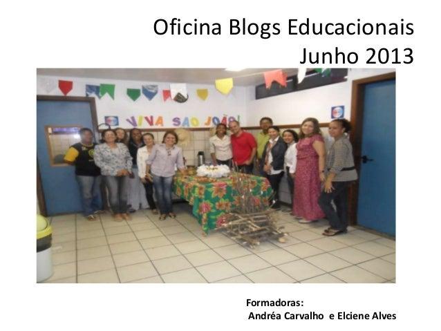 Oficina Blogs EducacionaisJunho 2013Formadoras:Andréa Carvalho e Elciene Alves