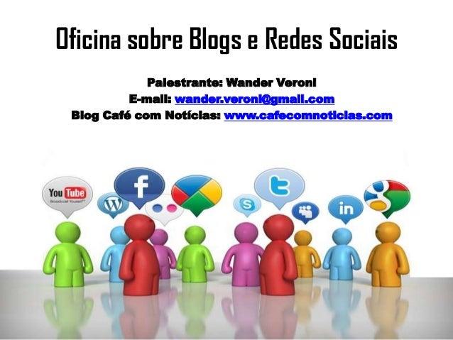 Oficina sobre Blogs e Redes Sociais Palestrante: Wander Veroni E-mail: wander.veroni@gmail.com Blog Café com Notícias: www...