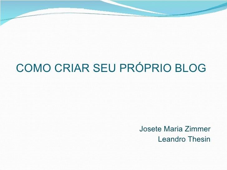 COMO CRIAR SEU PRÓPRIO BLOG                      Josete Maria Zimmer                       Leandro Thesin