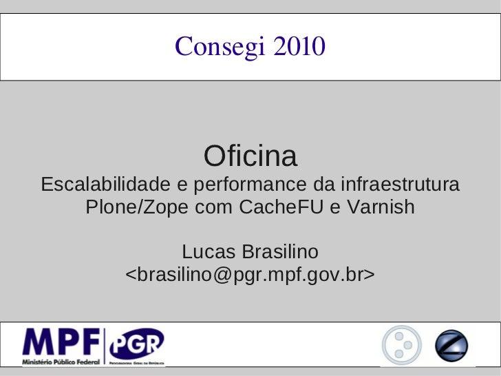 Consegi2010                 OficinaEscalabilidade e performance da infraestrutura    Plone/Zope com CacheFU e Varnish    ...