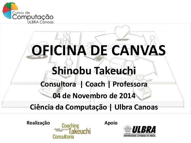 OFICINA DE CANVAS  Shinobu Takeuchi  Consultora | Coach | Professora  04 de Novembro de 2014  Ciência da Computação | Ulbr...