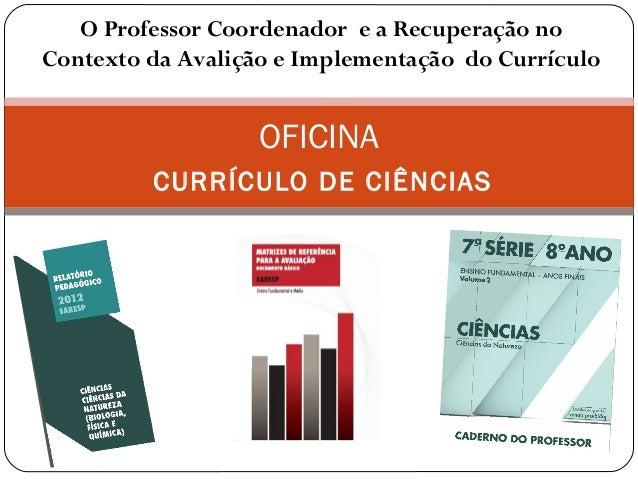 OFICINA CURRÍCULO DE CIÊNCIAS O Professor Coordenador e a Recuperação no Contexto da Avalição e Implementação do Currículo