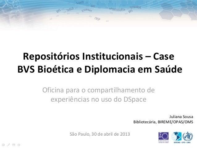 Repositórios Institucionais – CaseBVS Bioética e Diplomacia em SaúdeJuliana SousaBibliotecária, BIREME/OPAS/OMSSão Paulo, ...