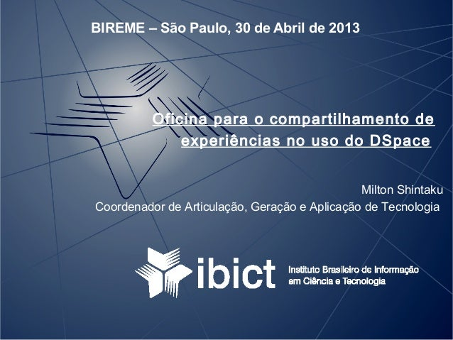 BIREME – São Paulo, 30 de Abril de 2013Oficina para o compartilhamento deexperiências no uso do DSpaceMilton ShintakuCoord...