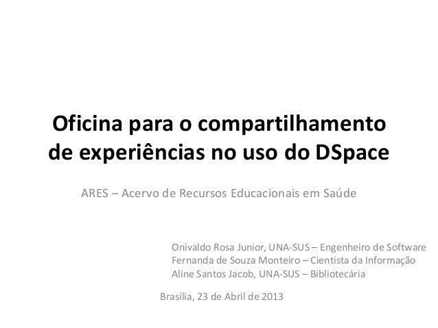 Oficina para o compartilhamentode experiências no uso do DSpaceARES – Acervo de Recursos Educacionais em SaúdeBrasília, 23...