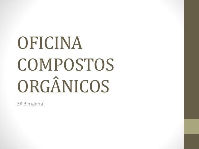 OFICINA COMPOSTOS ORGÂNICOS 3º B manhã