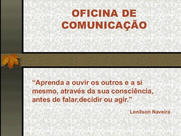 """OFICINA DE COMUNICAÇÃO """"Aprenda a ouvir os outros e a si mesmo, através da sua consciência, antes de falar,decidir ou agir..."""